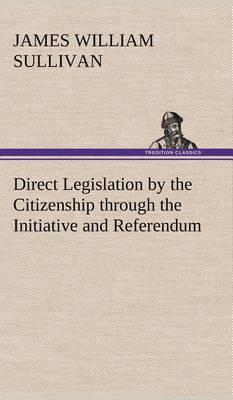 Direct Legislation by the Citizenship Through the Initiative and Referendum (Hardback)