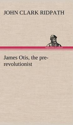 James Otis, the Pre-Revolutionist (Hardback)