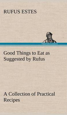 Good Things to Eat as Suggested by Rufus a Collection of Practical Recipes for Preparing Meats, Game, Fowl, Fish, Puddings, Pastries, Etc. (Hardback)