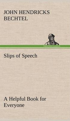 Slips of Speech: A Helpful Book for Everyone Who Aspires to Correct the Everyday Errors of Speaking (Hardback)