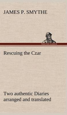 Rescuing the Czar Two Authentic Diaries Arranged and Translated (Hardback)