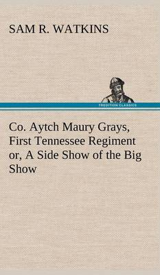 Co. Aytch Maury Grays, First Tennessee Regiment Or, a Side Show of the Big Show (Hardback)