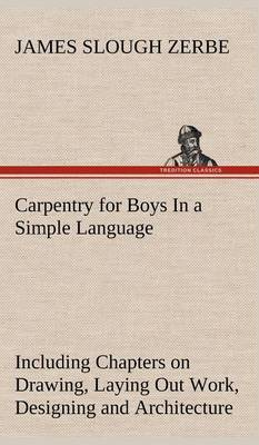 Carpentry for Boys in a Simple Language, Including Chapters on Drawing, Laying Out Work, Designing and Architecture with 250 Original Illustrations (Hardback)