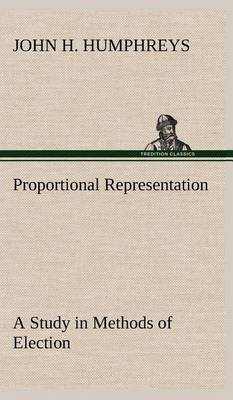 Proportional Representation a Study in Methods of Election (Hardback)
