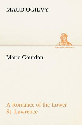 Marie Gourdon a Romance of the Lower St. Lawrence (Paperback)
