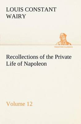 Recollections of the Private Life of Napoleon - Volume 12 (Paperback)