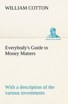 Everybody's Guide to Money Matters: With a Description of the Various Investments Chiefly Dealt in on the Stock Exchange, and the Mode of Dealing Therein (Paperback)