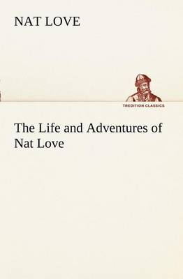 """The Life and Adventures of Nat Love Better Known in the Cattle Country as """"Deadwood Dick"""" (Paperback)"""