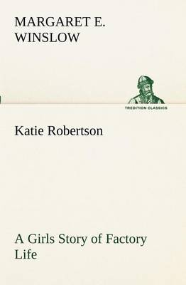 Katie Robertson a Girls Story of Factory Life (Paperback)