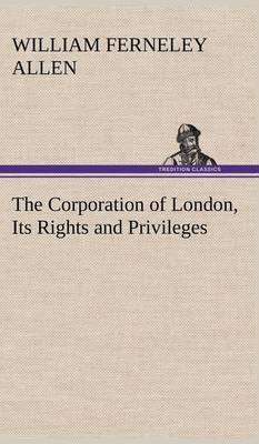 The Corporation of London, Its Rights and Privileges (Hardback)