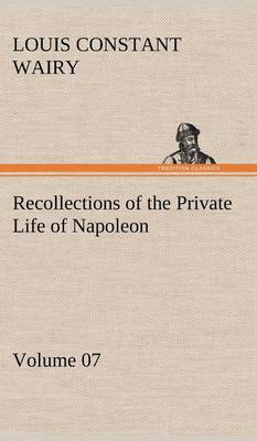 Recollections of the Private Life of Napoleon - Volume 07 (Hardback)