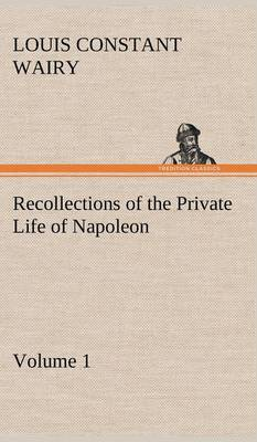 Recollections of the Private Life of Napoleon - Volume 01 (Hardback)