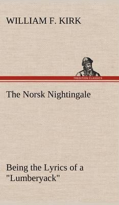 "The Norsk Nightingale Being the Lyrics of a ""Lumberyack"" (Hardback)"