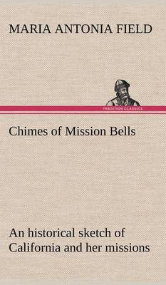 Chimes of Mission Bells; An Historical Sketch of California and Her Missions (Hardback)