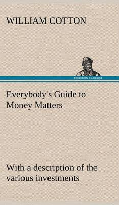 Everybody's Guide to Money Matters: With a Description of the Various Investments Chiefly Dealt in on the Stock Exchange, and the Mode of Dealing Therein (Hardback)