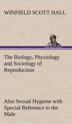 The Biology, Physiology and Sociology of Reproduction Also Sexual Hygiene with Special Reference to the Male (Hardback)