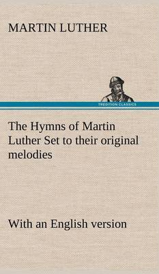 The Hymns of Martin Luther Set to Their Original Melodies; With an English Version (Hardback)