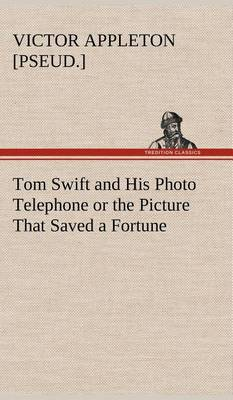 Tom Swift and His Photo Telephone or the Picture That Saved a Fortune (Hardback)