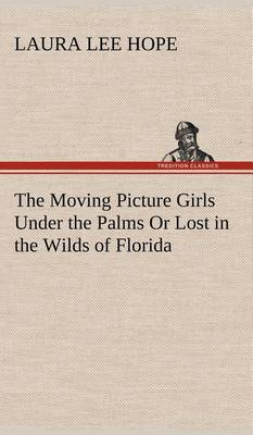 The Moving Picture Girls Under the Palms or Lost in the Wilds of Florida (Hardback)