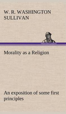 Morality as a Religion an Exposition of Some First Principles (Hardback)