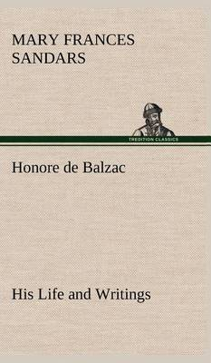 Honore de Balzac, His Life and Writings (Hardback)