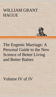 The Eugenic Marriage, Volume IV. (of IV.) a Personal Guide to the New Science of Better Living and Better Babies (Hardback)