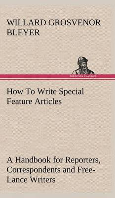 How to Write Special Feature Articles a Handbook for Reporters, Correspondents and Free-Lance Writers Who Desire to Contribute to Popular Magazines and Magazine Sections of Newspapers (Hardback)