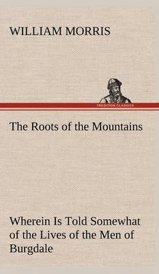 The Roots of the Mountains; Wherein Is Told Somewhat of the Lives of the Men of Burgdale (Hardback)