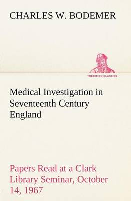 Medical Investigation in Seventeenth Century England Papers Read at a Clark Library Seminar, October 14, 1967 (Paperback)