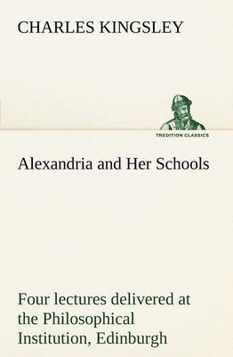 Alexandria and Her Schools Four Lectures Delivered at the Philosophical Institution, Edinburgh (Paperback)