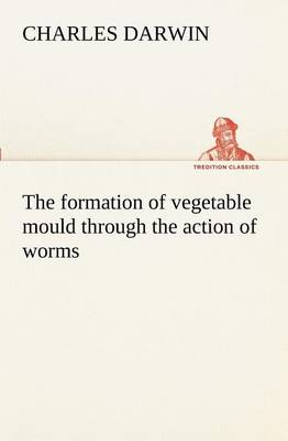 The Formation of Vegetable Mould Through the Action of Worms, with Observations on Their Habits (Paperback)
