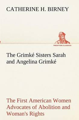 The Grimk Sisters Sarah and Angelina Grimk: The First American Women Advocates of Abolition and Woman's Rights (Paperback)