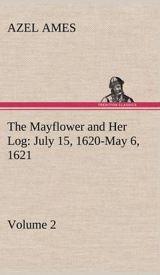 The Mayflower and Her Log July 15, 1620-May 6, 1621 - Volume 2 (Hardback)