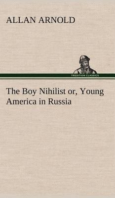 The Boy Nihilist Or, Young America in Russia (Hardback)