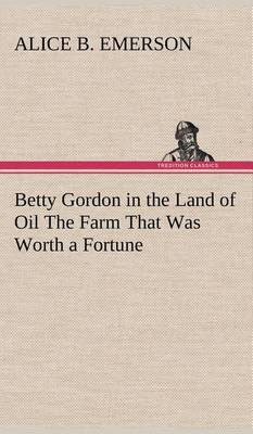 Betty Gordon in the Land of Oil the Farm That Was Worth a Fortune (Hardback)