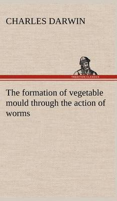 The Formation of Vegetable Mould Through the Action of Worms, with Observations on Their Habits (Hardback)
