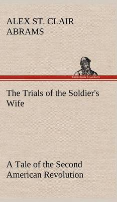 The Trials of the Soldier's Wife a Tale of the Second American Revolution (Hardback)
