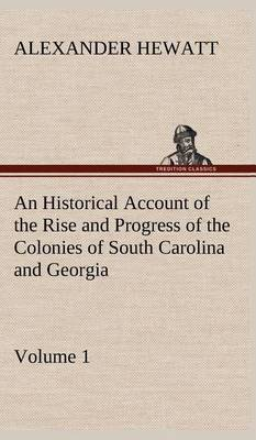 An Historical Account of the Rise and Progress of the Colonies of South Carolina and Georgia, Volume 1 (Hardback)