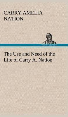 The Use and Need of the Life of Carry A. Nation (Hardback)