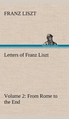 Letters of Franz Liszt -- Volume 2 from Rome to the End (Hardback)