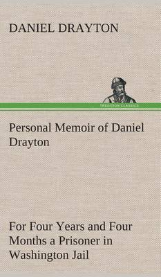 Personal Memoir of Daniel Drayton for Four Years and Four Months a Prisoner (for Charity's Sake) in Washington Jail (Hardback)