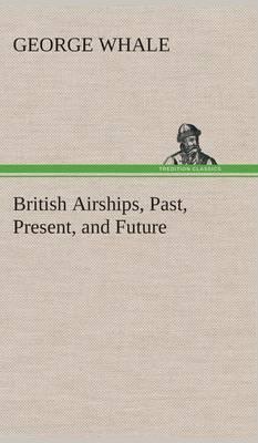 British Airships, Past, Present, and Future (Hardback)