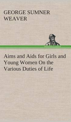 Aims and AIDS for Girls and Young Women on the Various Duties of Life, Physical, Intellectual, and Moral Development Self-Culture, Improvement, Dress, Beauty, Fashion, Employment, Education, the Home Relations, Their Duties to Young Men, Marriage, Womanho (Hardback)