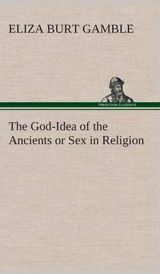 The God-Idea of the Ancients or Sex in Religion (Hardback)