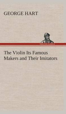The Violin Its Famous Makers and Their Imitators (Hardback)