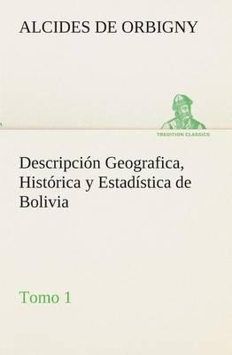 Descripci n Geografica, Hist rica Y Estad stica de Bolivia, Tomo 1. (Paperback)