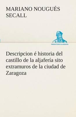 Descripcion Historia del Castillo de la Aljafer a Sito Extramuros de la Ciudad de Zaragoza (Paperback)