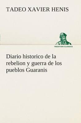 Diario Historico de la Rebelion Y Guerra de Los Pueblos Guaranis Situados En La Costa Oriental del Rio Uruguay, del A o de 1754 (Paperback)