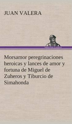 Morsamor Peregrinaciones Heroicas Y Lances de Amor Y Fortuna de Miguel de Zuheros Y Tiburcio de Simahonda (Hardback)