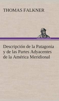 Descripci n de la Patagonia Y de Las Partes Adyacentes de la Am rica Meridional (Hardback)